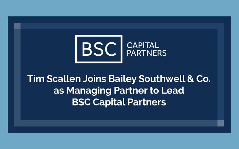 Tim Scallen Joins Bailey Southwell & Co. as Managing Partner to Lead BSC Capital Partners